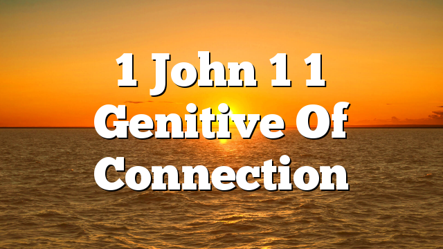 1 John 1 1 Genitive Of Connection