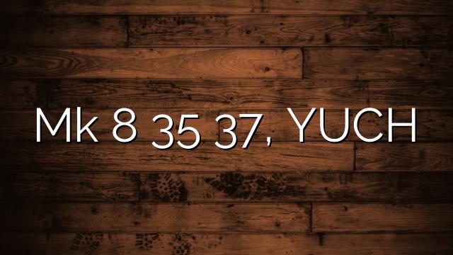 Mk 8 35 37, YUCH