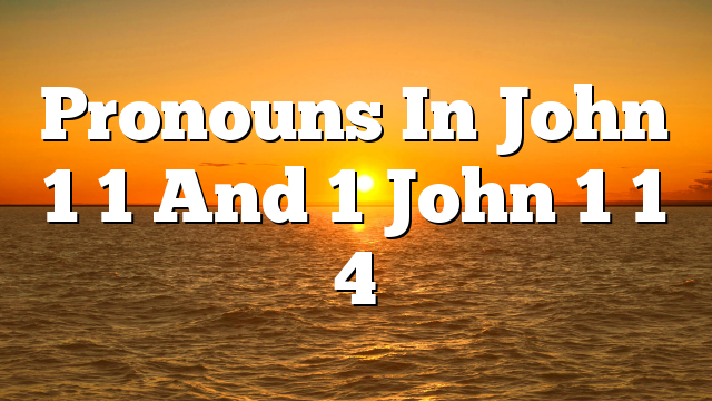 Pronouns In John 1 1 And 1 John 1 1 4