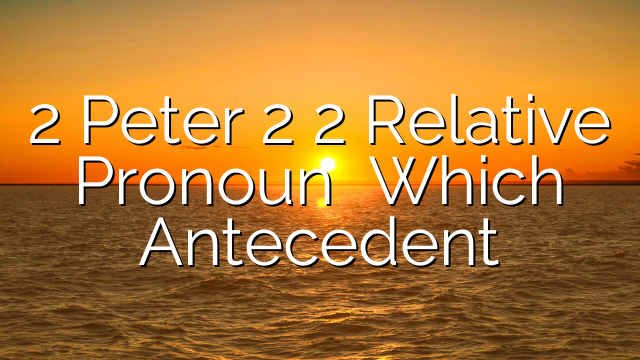 2 Peter 2 2 Relative Pronoun   Which Antecedent