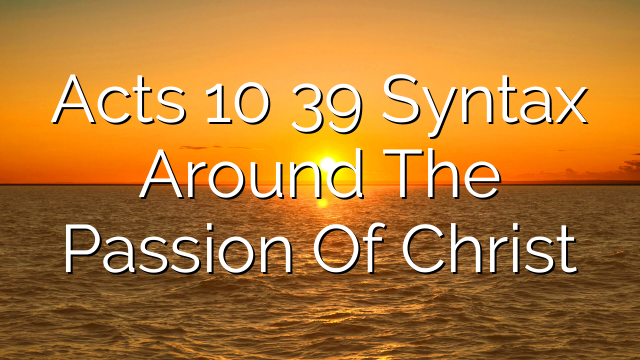 Acts 10  39  Syntax Around The Passion Of Christ