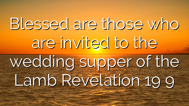 Blessed are those who are invited to the wedding supper of the Lamb Revelation 19 9