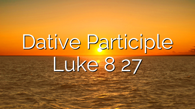 Dative Participle Luke 8 27