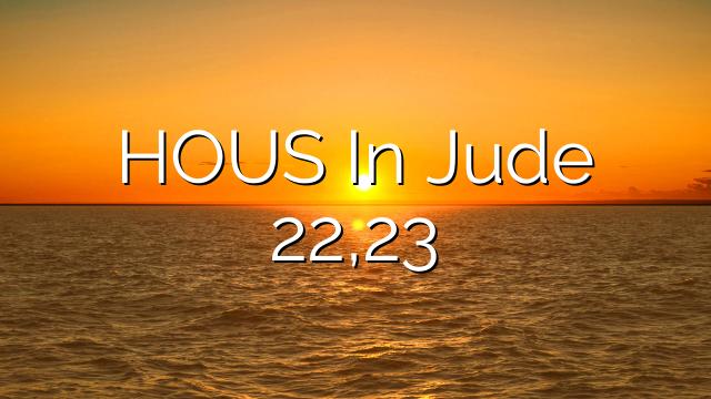 HOUS In Jude 22,23