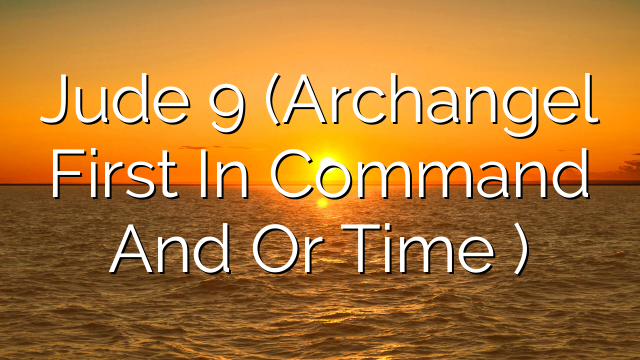 Jude 9 (Archangel  First In Command And Or Time )