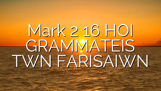 Mark 2 16 HOI GRAMMATEIS TWN FARISAIWN