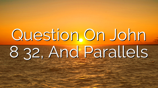 Question On John 8 32, And Parallels