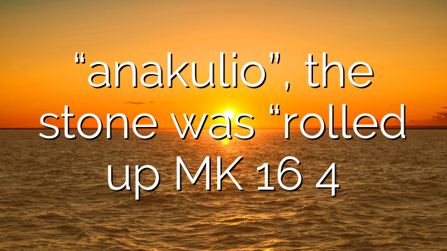 """""""anakulio"""", the stone was """"rolled up MK 16 4"""